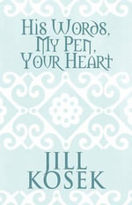 His Words, My Pen, Your Heart - Jill Kosek