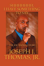 Shhhhhhh, I Have Something to Say : The Joe Thomas Story - Joseph J Thomas Jr