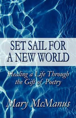 Set Sail for a New World : Healing a Life Through the Gift of Poetry - Mary McManus