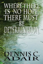 Where There Is No Hope, There Must Be Determination - Dennis C Adair