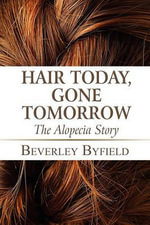 Hair Today, Gone Tomorrow : The Alopecia Story - Beverley Byfield