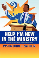 Help, I'm New in the Ministry : A Practical Guide for the Associate Ministers - Pastor John H. Smith Jr