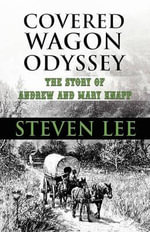 Covered Wagon Odyssey : The Story of Andrew and Mary Knapp - Steven Lee