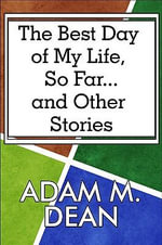 The Best Day of My Life, So Far... and Other Stories - Adam M. Dean