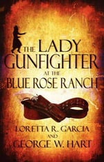 The Lady Gunfighter at the Blue Rose Ranch - Loretta R. Garcia