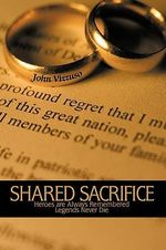 Shared Sacrifice : Heroes Are Always Remembered Legends Never Die - John Vizzuso