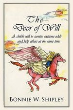 The Door of Will : A Child's Will to Survive Extreme Odds and Help Others at the Same Time - Bonnie W. Shipley