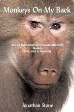 Monkeys on My Back : Three Unpublished(unpublishable?)novels (Oh, and a Novella) - Jonathan Stone