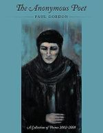 Anonymous Poet : A Collection of Poems from 2002 - 2008 - Paul Gordon