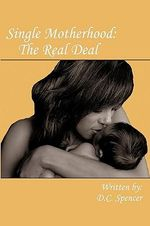 Single Motherhood : The Real Deal - D. C. Spencer