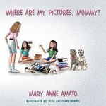 Where Are My Pictures, Mommy? - Mary Anne Amato