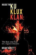 Inside the Ku Klux Klan : The Rise and Fall of a Grand Dragon - Brian Tackett