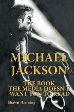 Michael Jackson : The Book the Media Doesn't Want You to Read - Shawn Henning