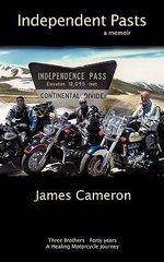 Independent Pasts : Three Brothers, Forty Years a Healing Motorcycle Journey - James Cameron