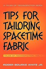 Tips for Tailoring Spacetime Fabric :  Tales of Technofiction Volume One - Roger Bourke, Jr. White