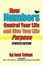 How Numbers Control Your Life and Give Your Life Purpose :  Revised Edition - Jack Tafoya