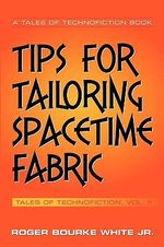 Tips for Tailoring Spacetime Fabric :  Tales of Technofiction Volume Two - Roger Bourke, Jr. White