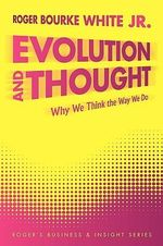 Evolution and Thought : Why We Think the Way We Do - Roger Bourke, Jr. White