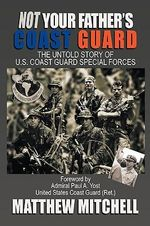 Not Your Father's Coast Guard : The Untold Story of U.s. Coast Guard Special Forces - Matthew Mitchell