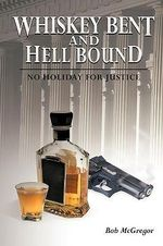 Whiskey Bent and Hell Bound : No Holiday for Justice - Bob McGregor