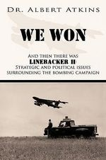 We Won : And Then There Was Linebacker Ii: Strategic and Political Issues Surrounding the Bombing Campaign - Albert Atkins