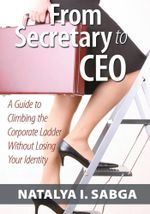 From Secretary to CEO : A Guide to Climbing the Corporate Ladder Without Losing Your Identity - MS, PMP®, Natalya I. Sabga