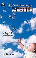 Zen Birdwatching in America : A Memoir of Spiritual Discovery - Jay Nuzum