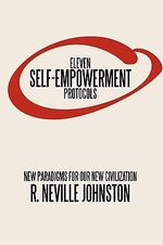 Eleven Self-empowerment Protocols : New Paradigms for Our New Civilization - Neville Johnston