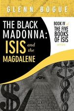 The Black Madonna : Isis and the Magdalene: Book IV of the Five Books of Isis Series - Glenn Bogue