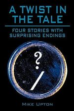 A Twist in the Tale : Four Stories With Surprising Endings - Mike Upton