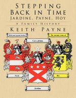 Stepping Back in Time - Jardine, Payne, Hoy : A Family History - Keith Payne
