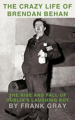 The Crazy Life of Brendan Behan : The Rise and Fall of Dublin's Laughing Boy - Frank Gray
