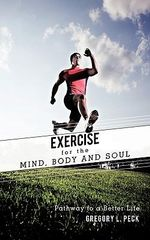Exercise for the Mind, Body and Soul : Pathway to a Better Life - Gregory L. Peck