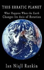 This Erratic Planet : What Happens When the Earth Changes Its Axis of Rotation - Ian Niall Rankin