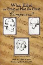 What Killed the Great and Not So Great Composers - Joseph W., Jr., M.d. Lewis
