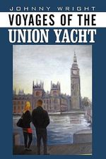 Voyages of the Union Yacht - Johnny Wright