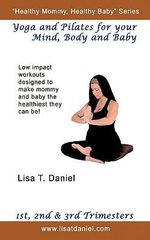 Yoga and Pilates for Your Mind, Body and Baby - Lisa T. Daniel