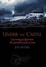 Under the Castle : Growing Up Between the Swastika and the Cross - Joe Frankl