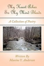 My Heart Aches So My Mind Bleeds : A Collection of Poetry - Maxine Y. Anderson