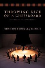 Throwing Dice on a Chessboard :  A Collection of Short Stories - Christos Rodoulla Tsiail