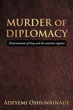 MURDER of DIPLOMACY : Disarmament of Iraq and the Sanction Regimes - Adeyemi Oshunrinade