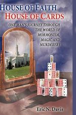 House of Faith House of Cards : One Man's Journey Through the World of Mormonism, Magic, and Murderers - Eric N. Davis