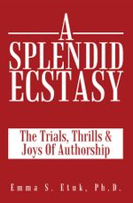 A Splendid Ecstasy : The Trials, Thrills And Joys Of Authorship - Emma S. Etuk Ph.D.
