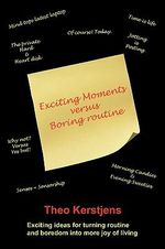Exciting Moments Versus Boring Routine : Exciting Ideas for Turning Routine and Boredom into More Joy of Living - Theo Kerstjens