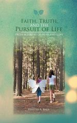 Faith, Truth, and the Pursuit of Life : Prose & Poetry of Hope and Love - Kristin A. Ball