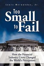 Too Small to Fail : How the Financial Industry Crisis Changed the World's Perceptions - Louis, Jr. Hernandez
