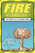 Fire in the Sky : The Story of the Atomic Bomb - Jeffrey Smith