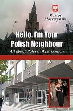 Hello I'm Your Polish Neighbour : All About Poles in West London - Wiktor Moszczynski
