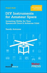 DIY Instruments for Amateur Space : Inventing Utility for Your Spacecraft Once it Achieves Orbit - Sandy Antunes