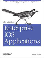 Developing Enterprise iOS Applications : iPhone and iPad Apps for Companies and Organizations - James Turner